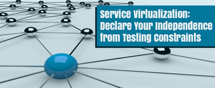 Service Virtualization-Declare Your Independence from Testing Constraints